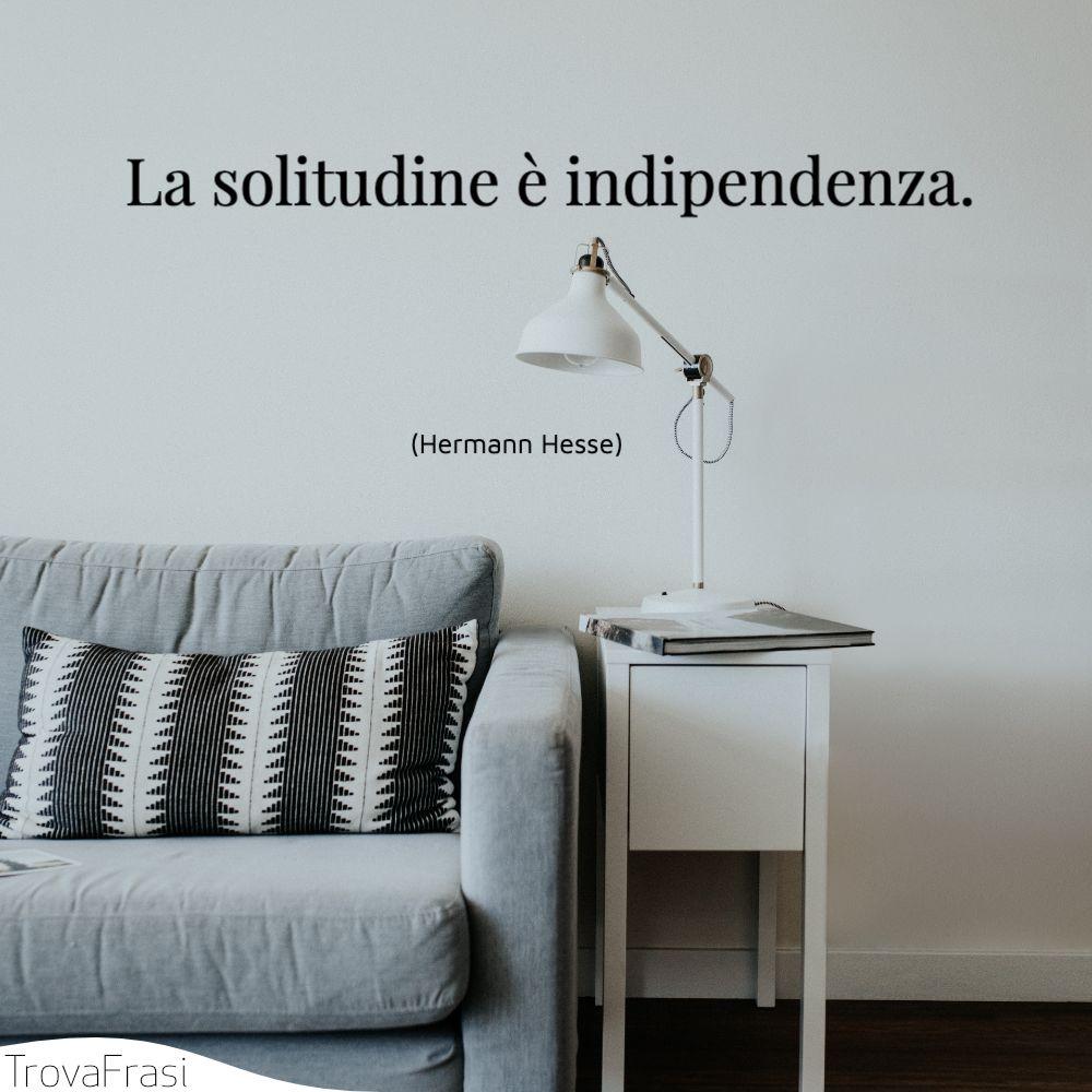 La solitudine è indipendenza.