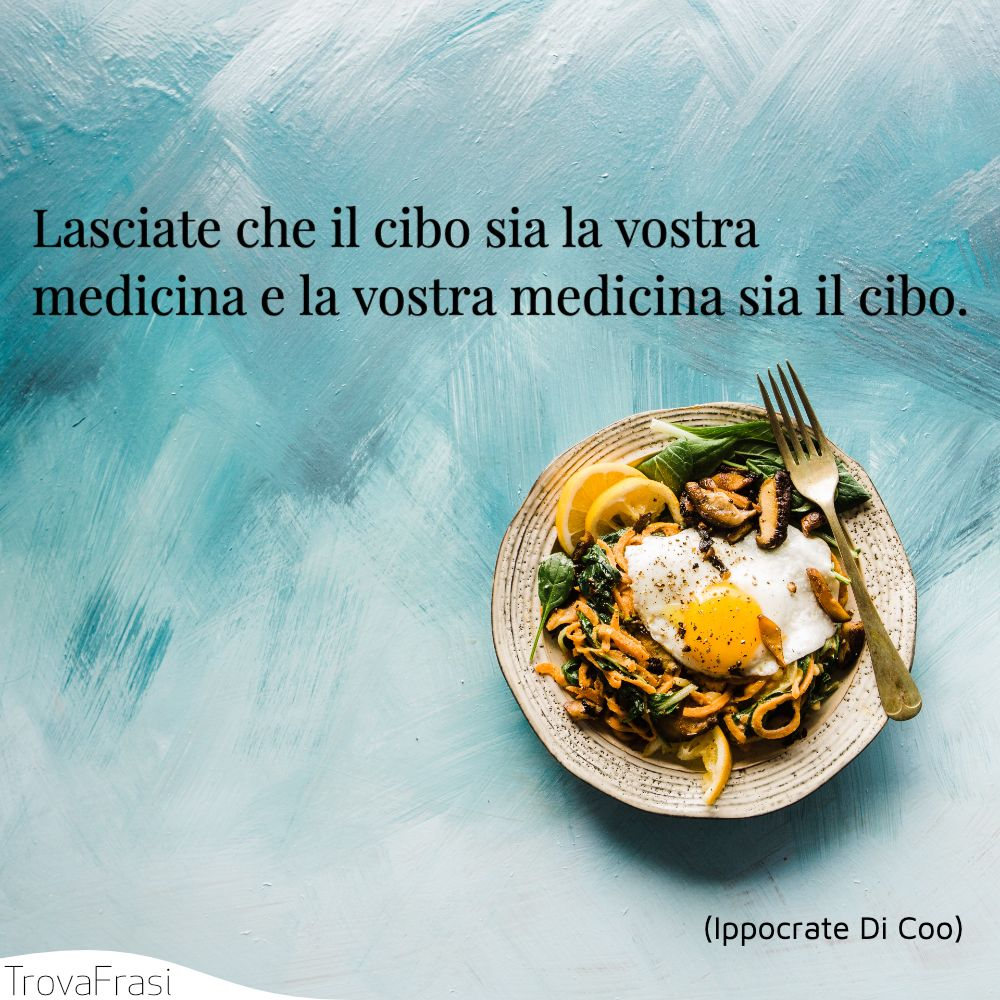 Lasciate che il cibo sia la vostra medicina e la vostra medicina sia il cibo.