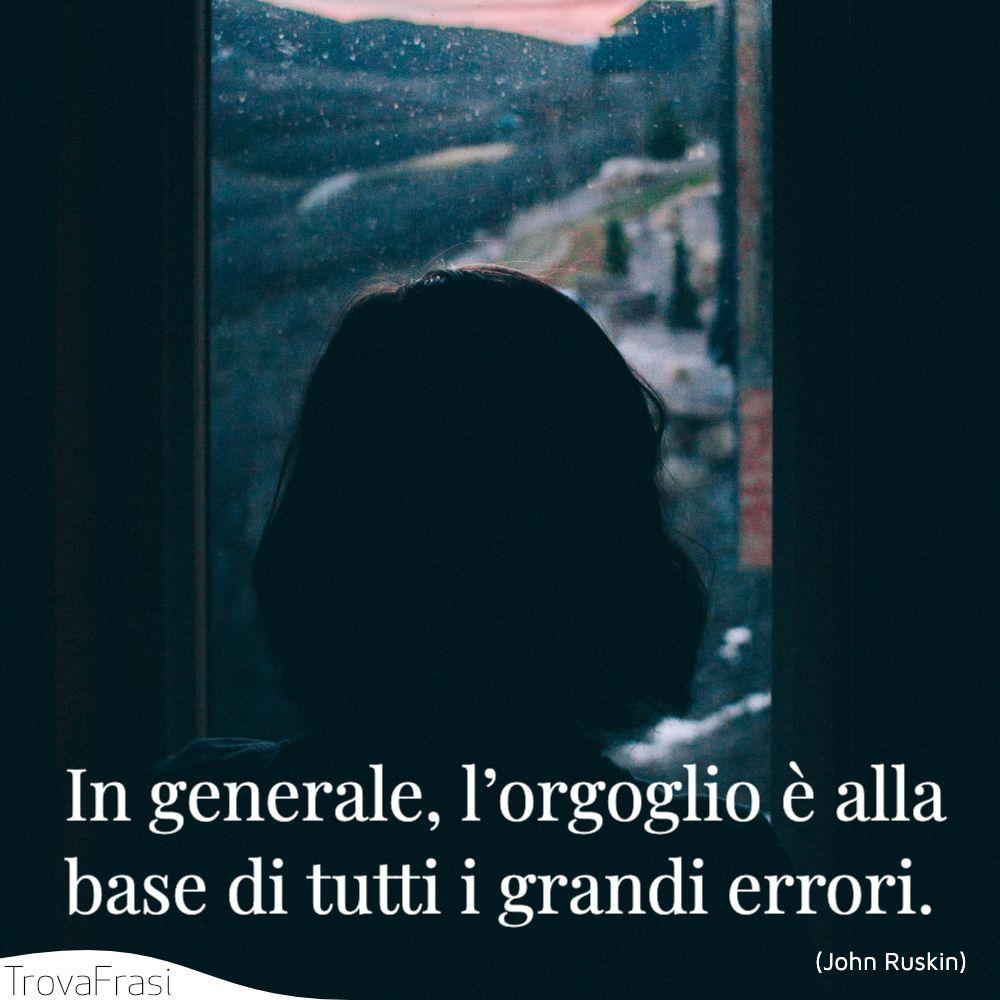 In generale, l'orgoglio è alla base di tutti i grandi errori.