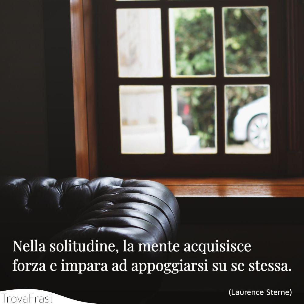 Nella solitudine, la mente acquisisce forza e impara ad appoggiarsi su se stessa.