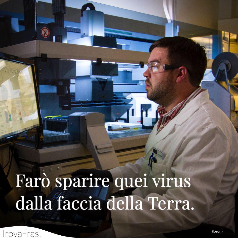 Farò sparire quei virus dalla faccia della Terra.