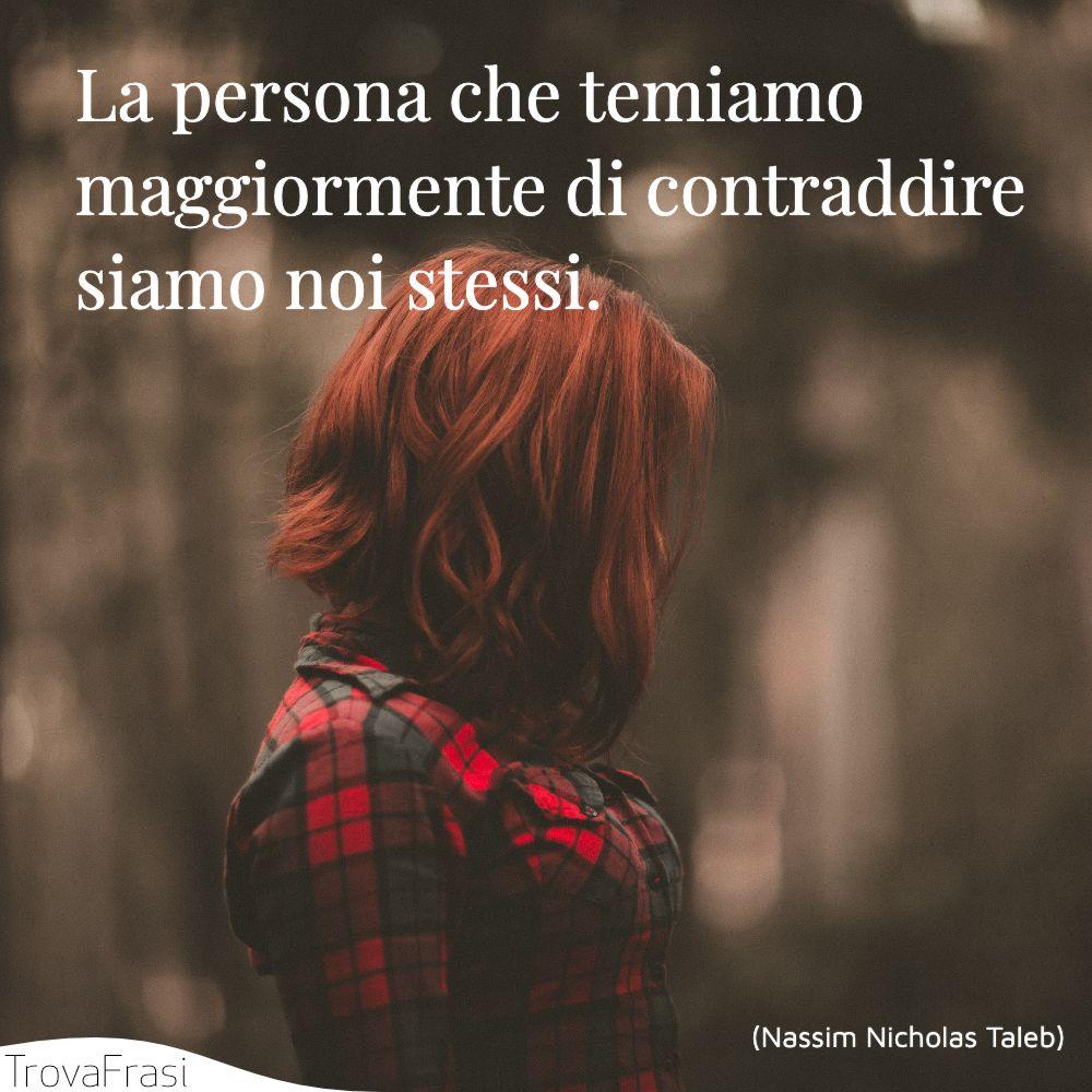 La persona che temiamo maggiormente di contraddire siamo noi stessi.