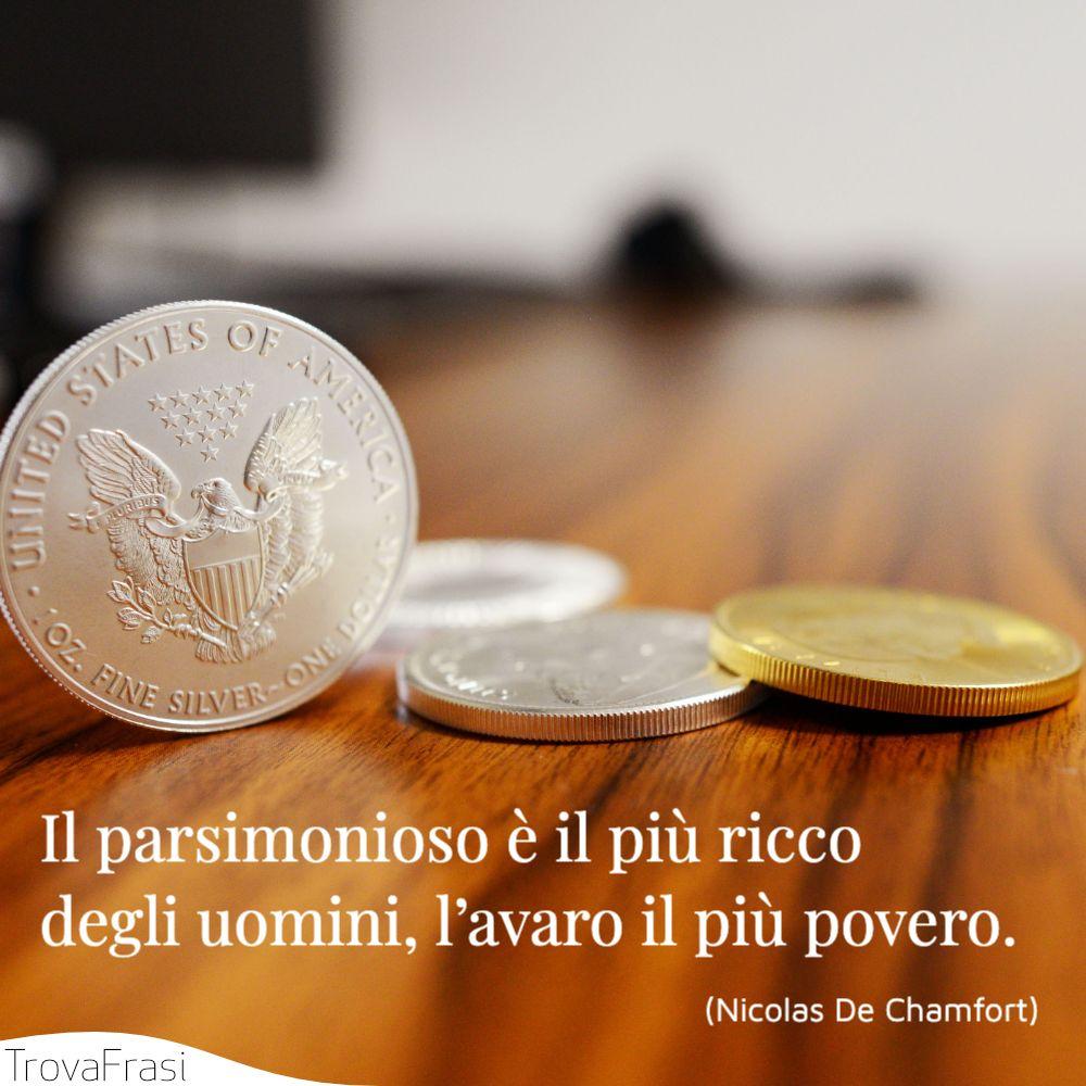 Il parsimonioso è il più ricco degli uomini, l'avaro il più povero.