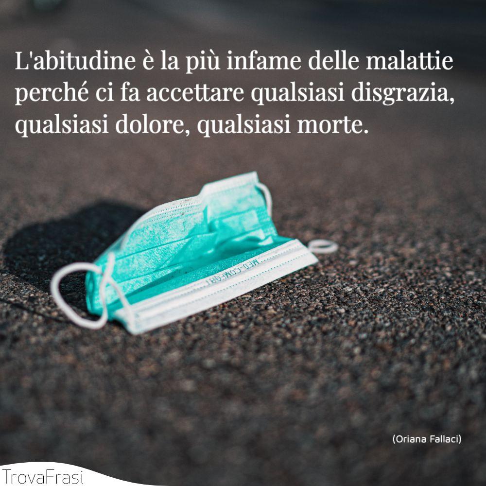 L'abitudine è la più infame delle malattie perché ci fa accettare qualsiasi disgrazia, qualsiasi dolore, qualsiasi morte.