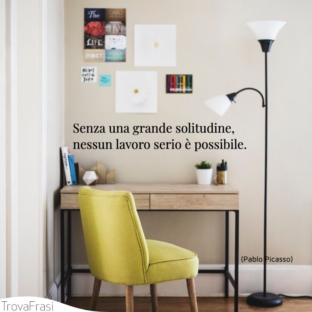Senza una grande solitudine, nessun lavoro serio è possibile.