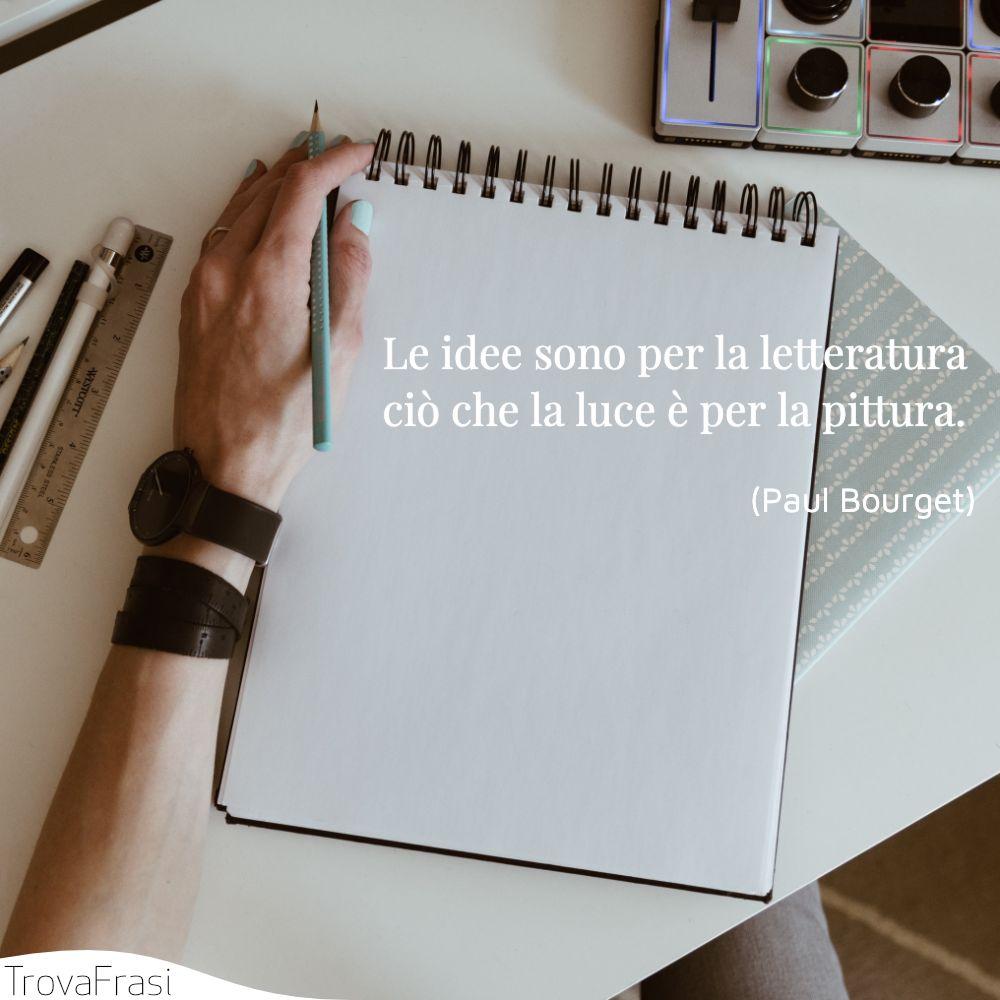 Le idee sono per la letteratura ciò che la luce è per la pittura.