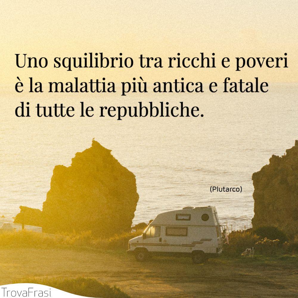 Uno squilibrio tra ricchi e poveri è la malattia più antica e fatale di tutte le repubbliche.