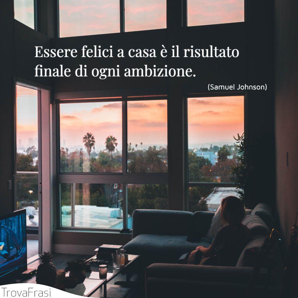 Essere felici a casa è il risultato finale di ogni ambizione.