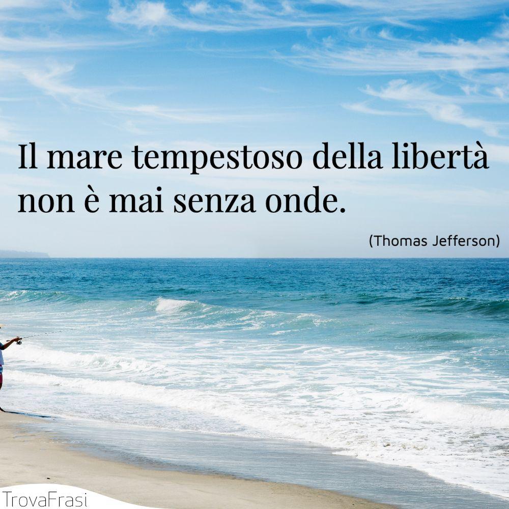 Il mare tempestoso della libertà non è mai senza onde.