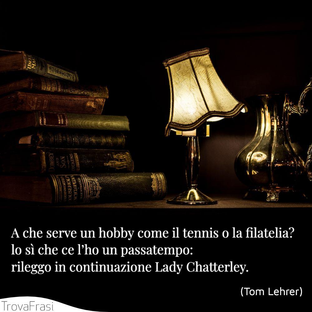 A che serve un hobby come il tennis o la filatelia? lo sì che ce l'ho un passatempo: rileggo in continuazione Lady Chatterley.