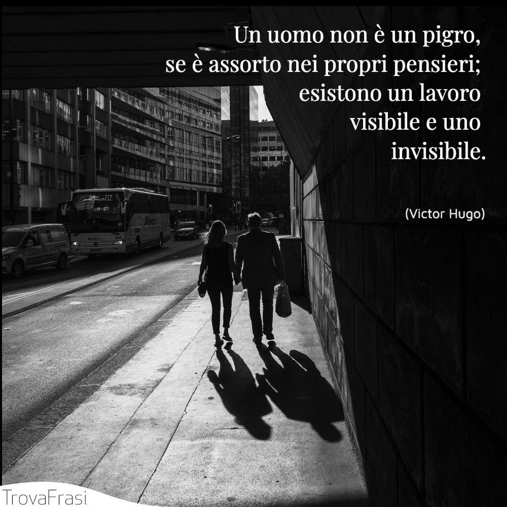 Un uomo non è un pigro, se è assorto nei propri pensieri; esistono un lavoro visibile e uno invisibile.