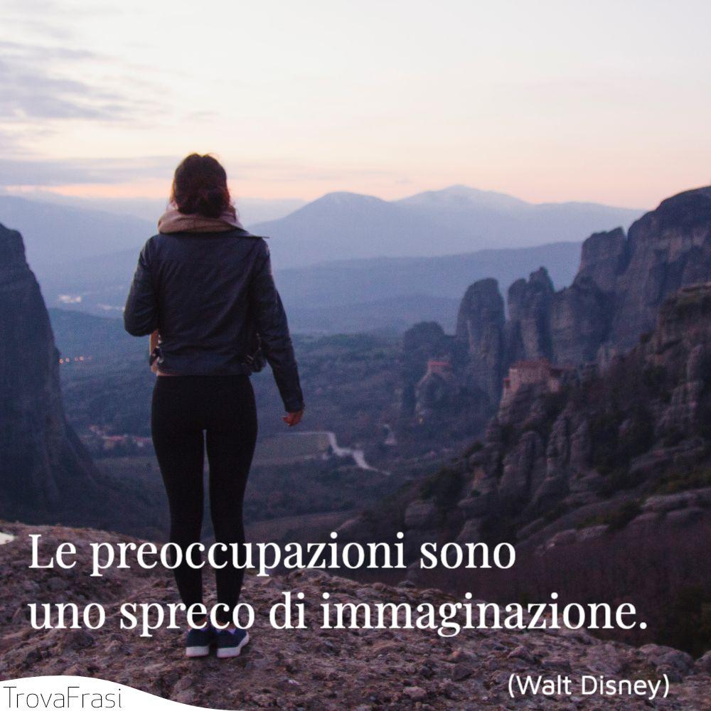 Le preoccupazioni sono uno spreco di immaginazione.