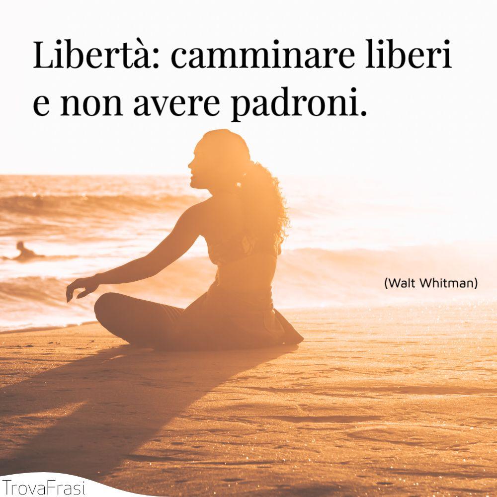 Libertà: camminare liberi e non avere padroni.