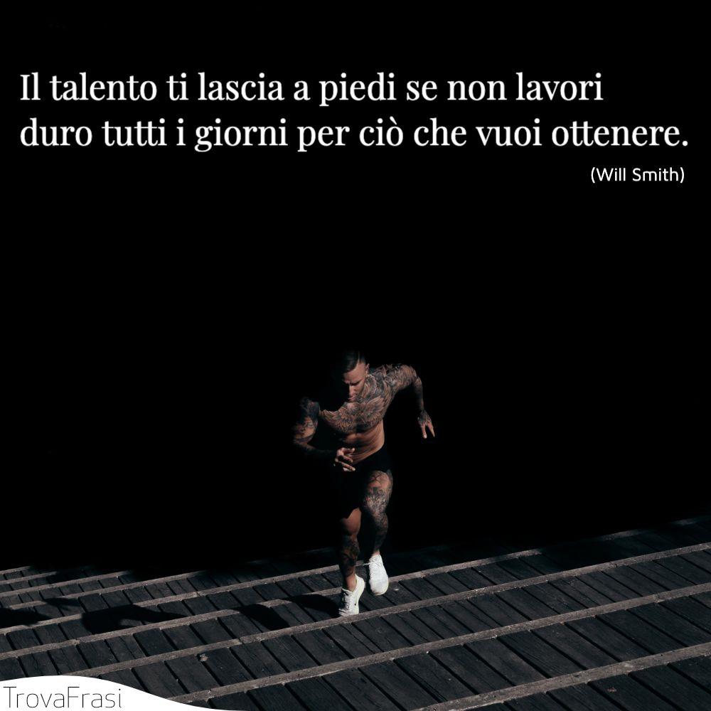 Il talento ti lascia a piedi se non lavori duro tutti i giorni per ciò che vuoi ottenere.