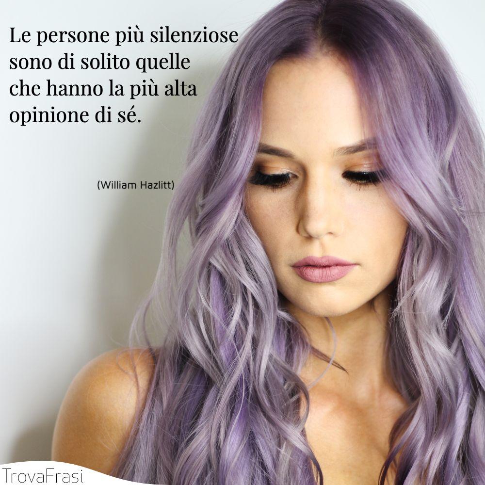 Le persone più silenziose sono di solito quelle che hanno la più alta opinione di sé.