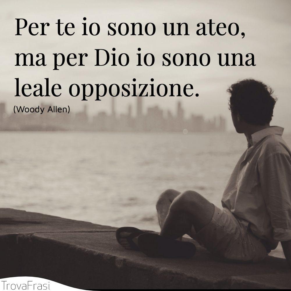 Per te io sono un ateo, ma per Dio io sono una leale opposizione.