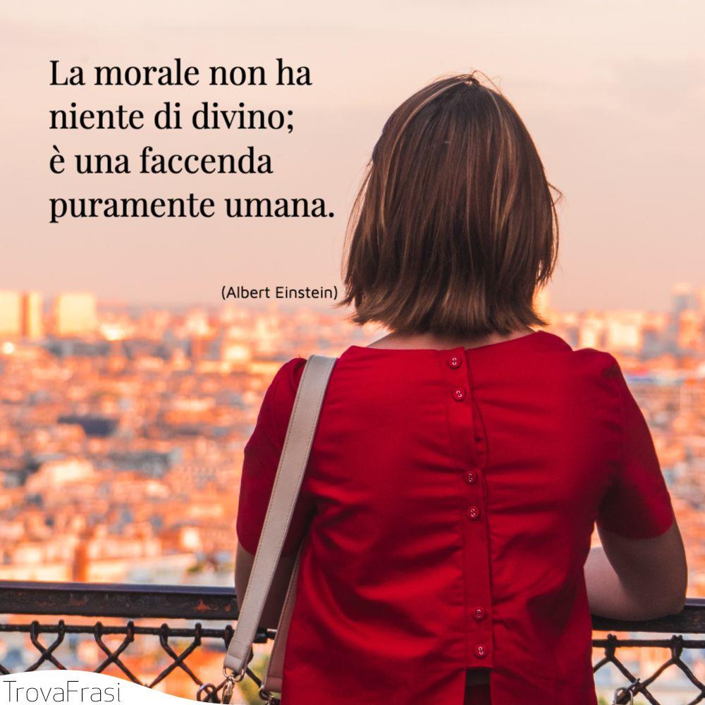 La morale non ha niente di divino; è una facenda puramente umana.