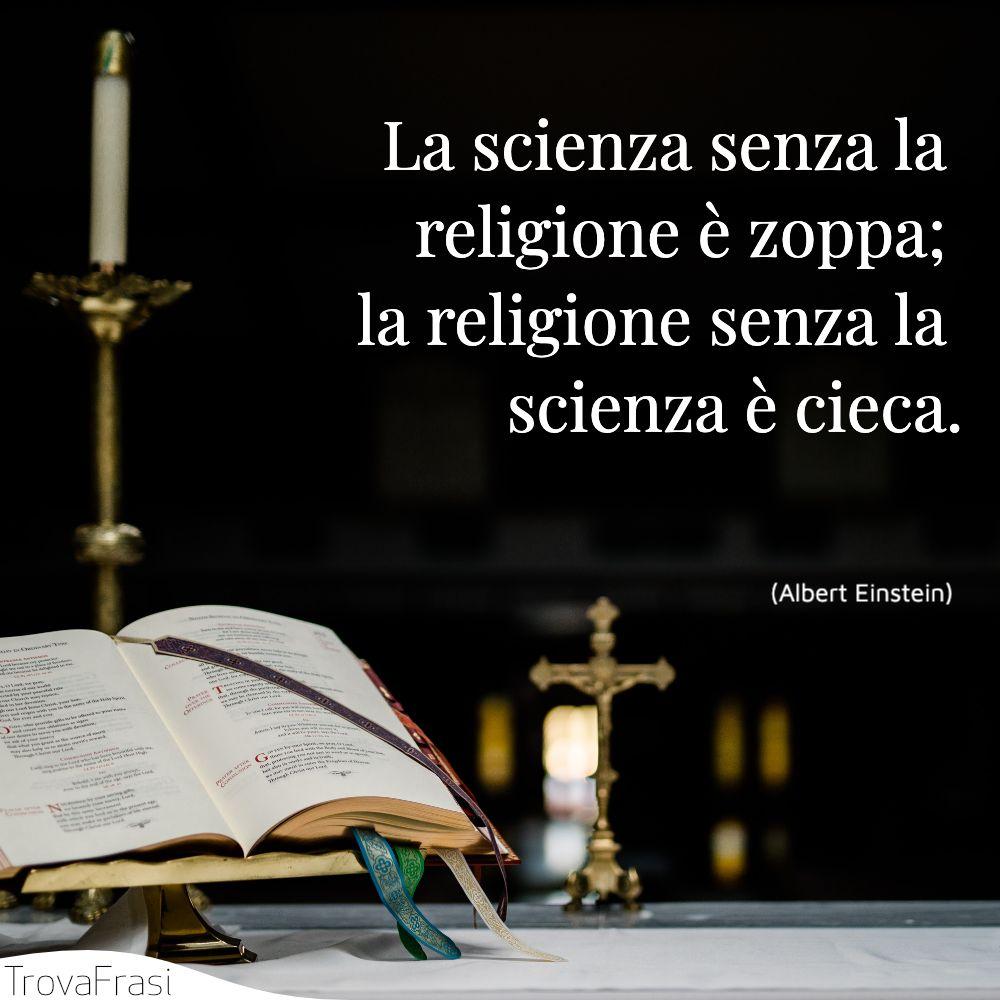 La scienza senza la religione è zoppa; la religione senza la scienza è cieca.