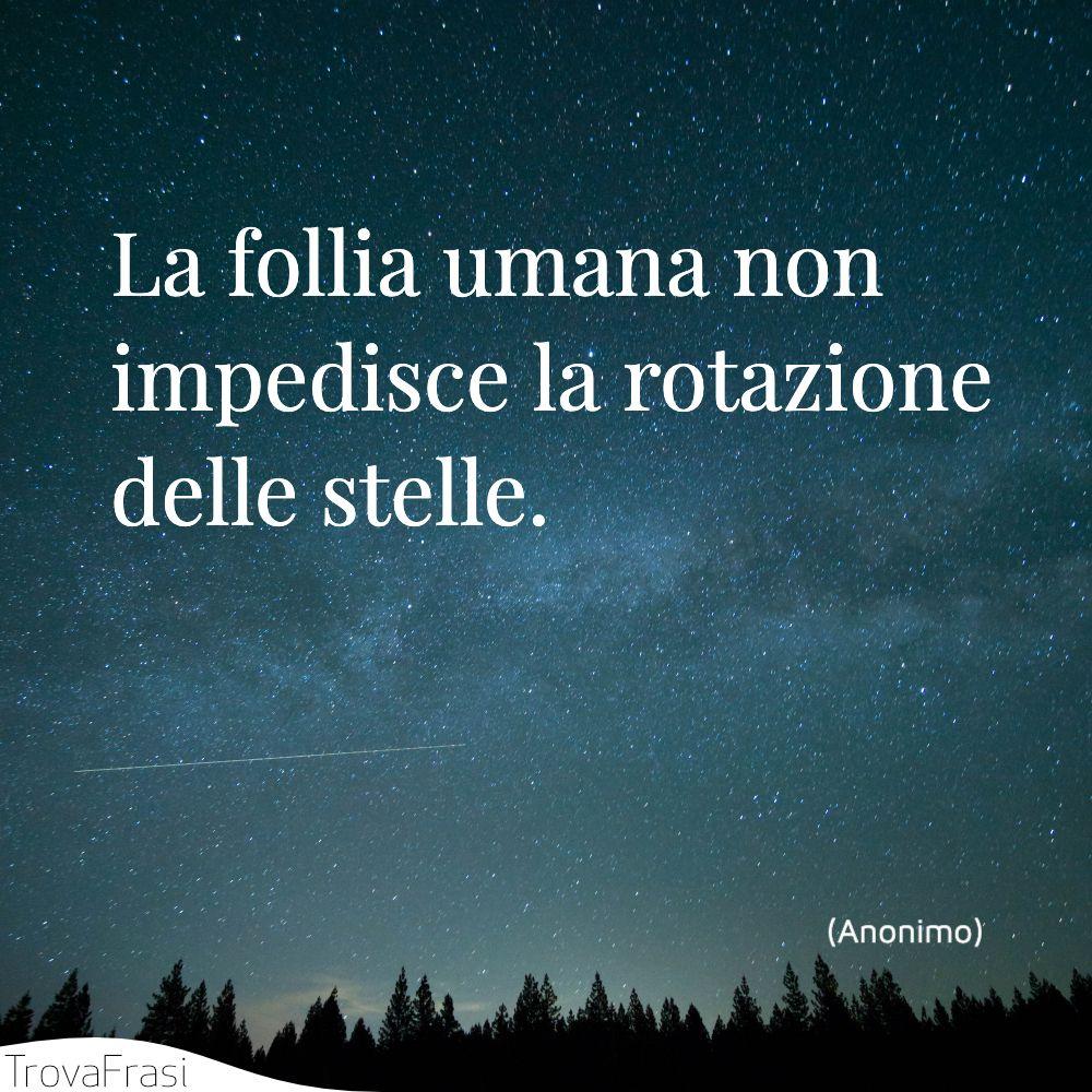 La follia umana non impedisce la rotazione delle stelle.