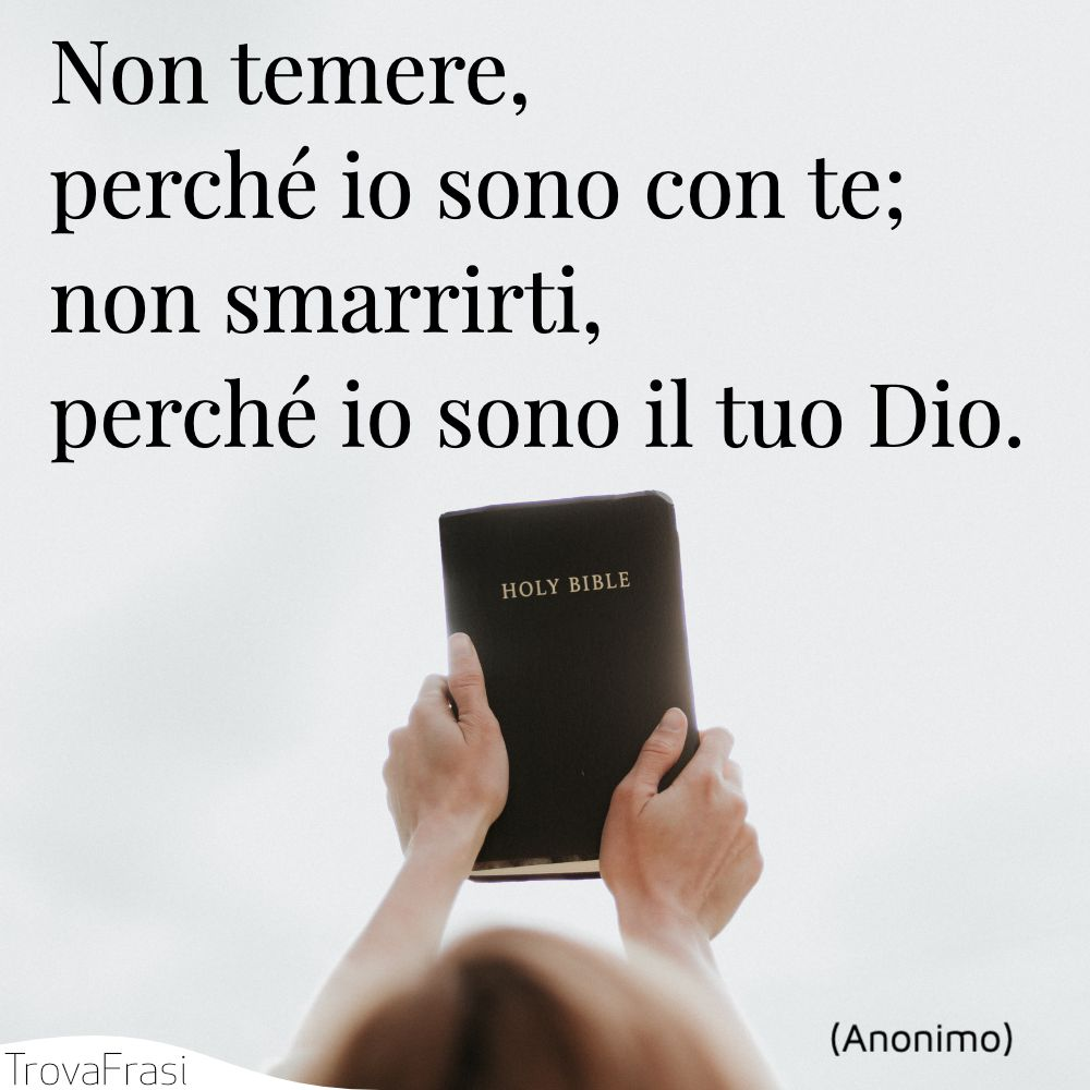 Non temere, perché io sono con te; non smarrirti, perché io sono il tuo Dio.