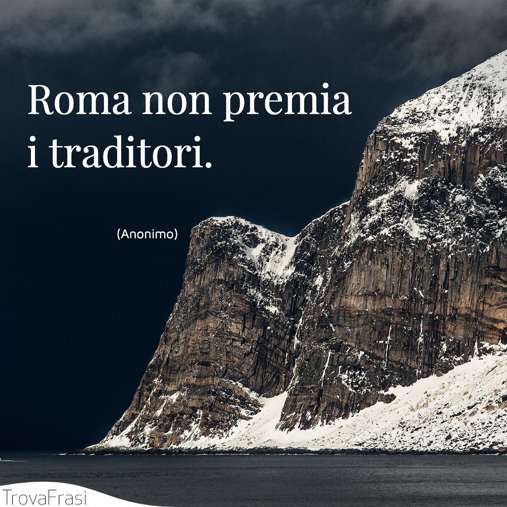 Roma non premia i traditori.