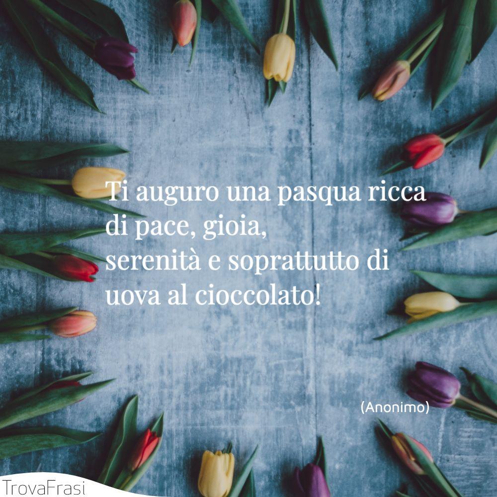 Ti auguro una pasqua ricca di pace, gioia, serenità e soprattutto di uova al cioccolato!