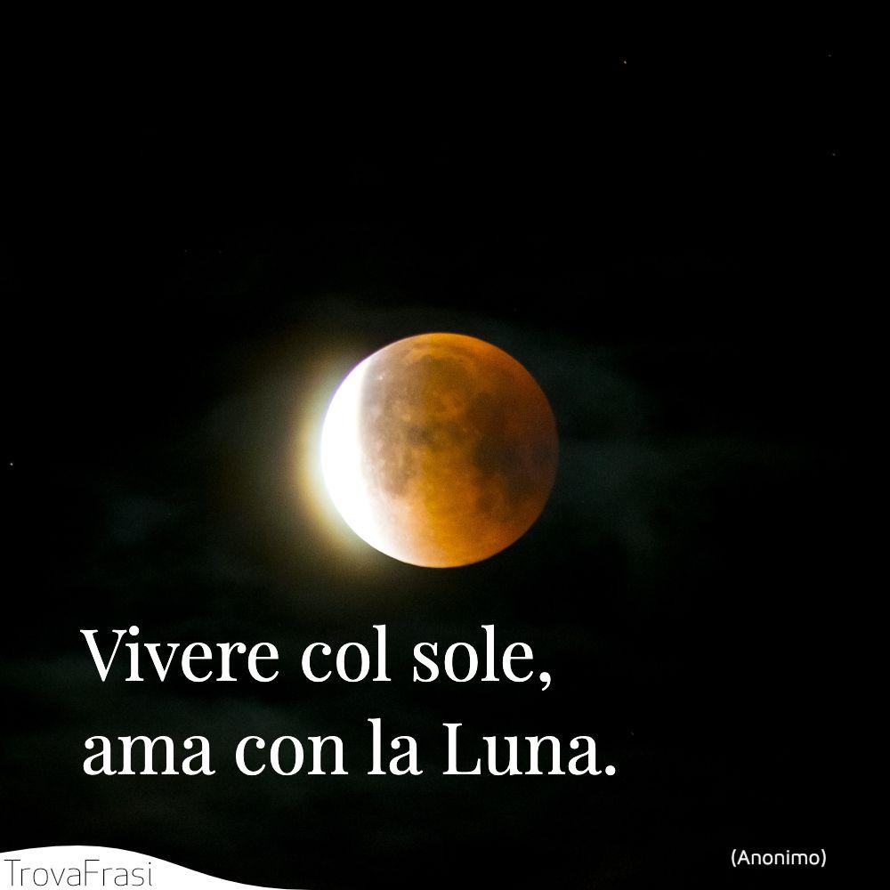 Vivere col sole, ama con la Luna.