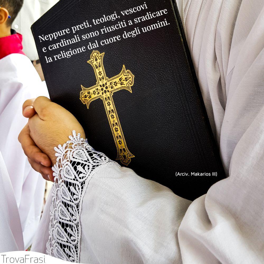 Neppure preti, teologi, vescovi e cardinali sono riusciti a sradicare la religione dal cuore degli uomini.