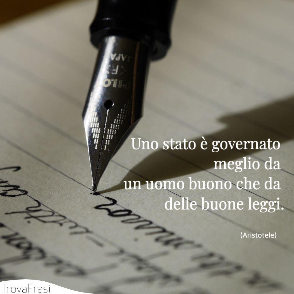 Uno stato è governato meglio da un uomo buono che da delle buone leggi.