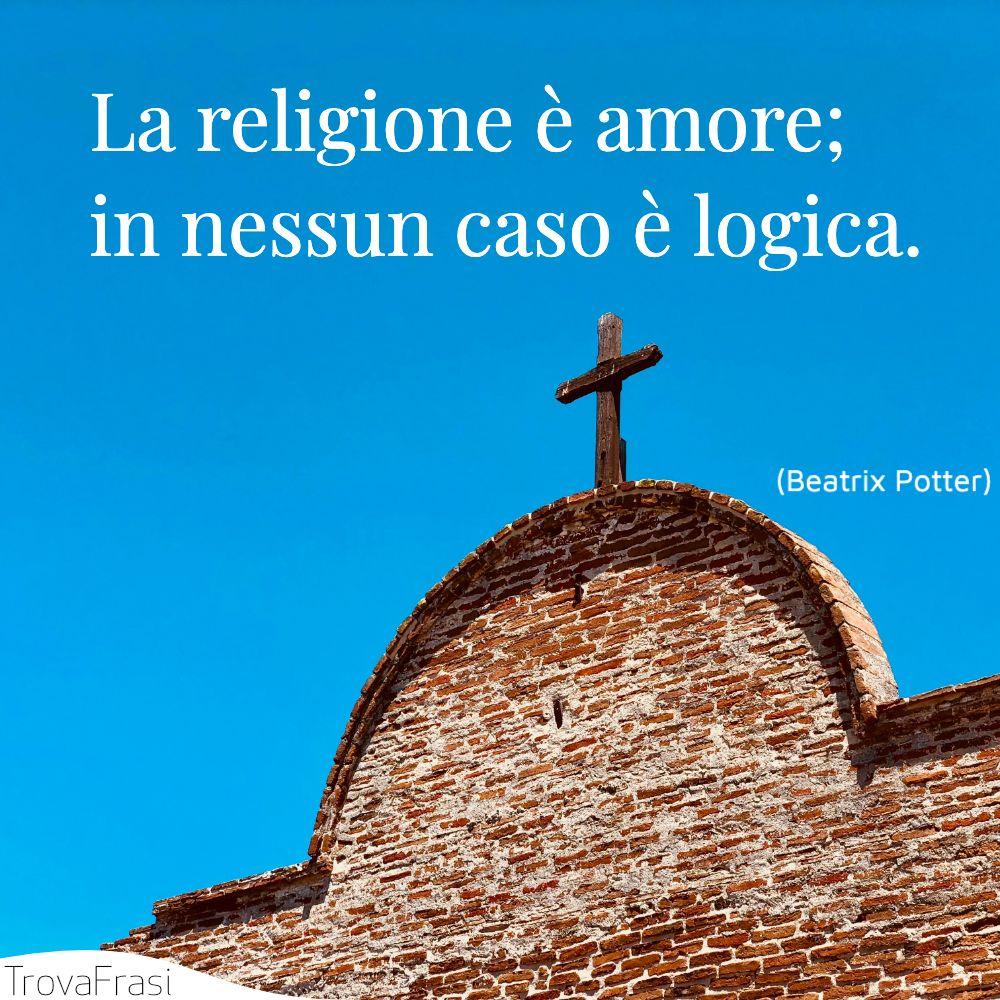 La religione è amore; in nessun caso è logica.