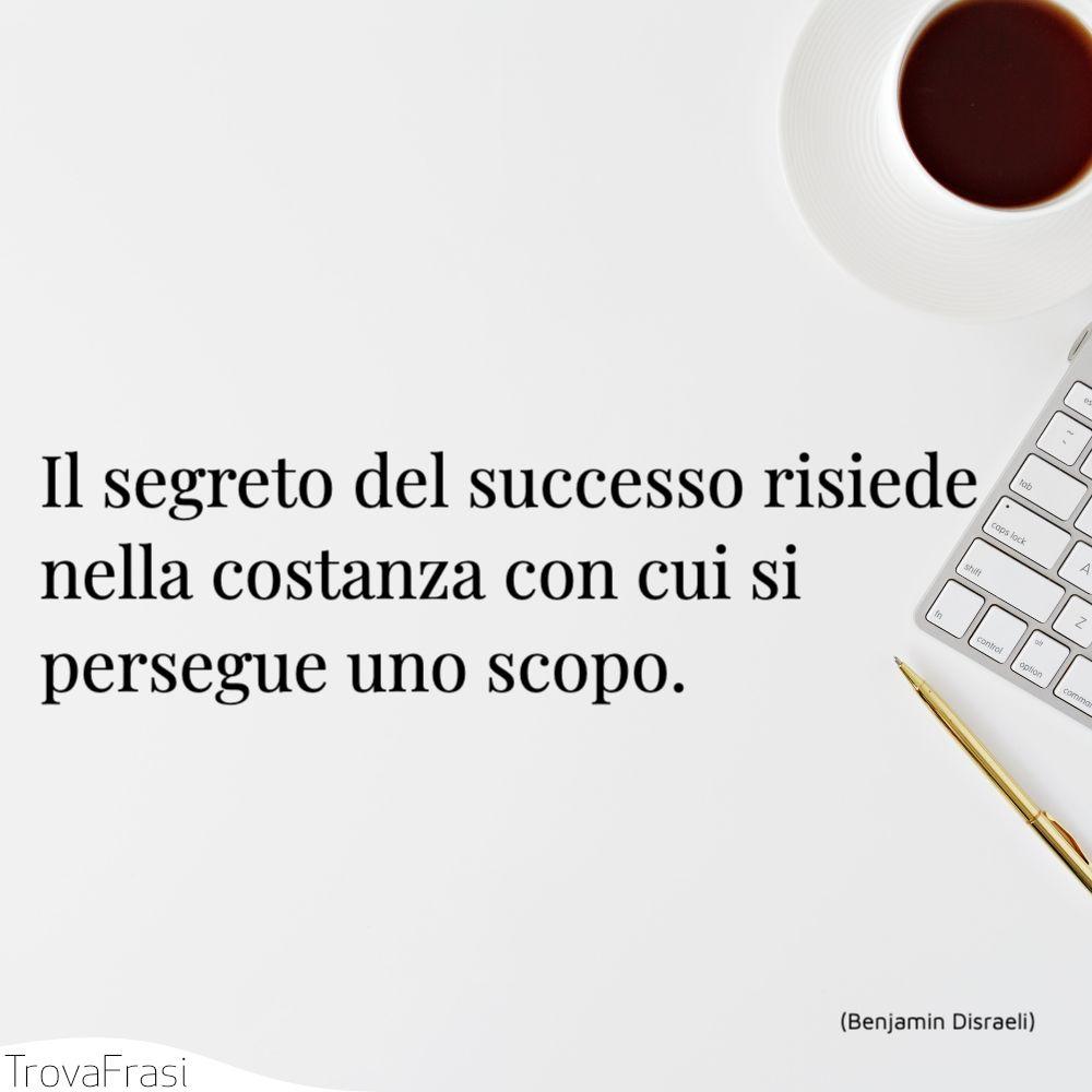 Il segreto del successo risiede nella costanza con cui si persegue uno scopo.
