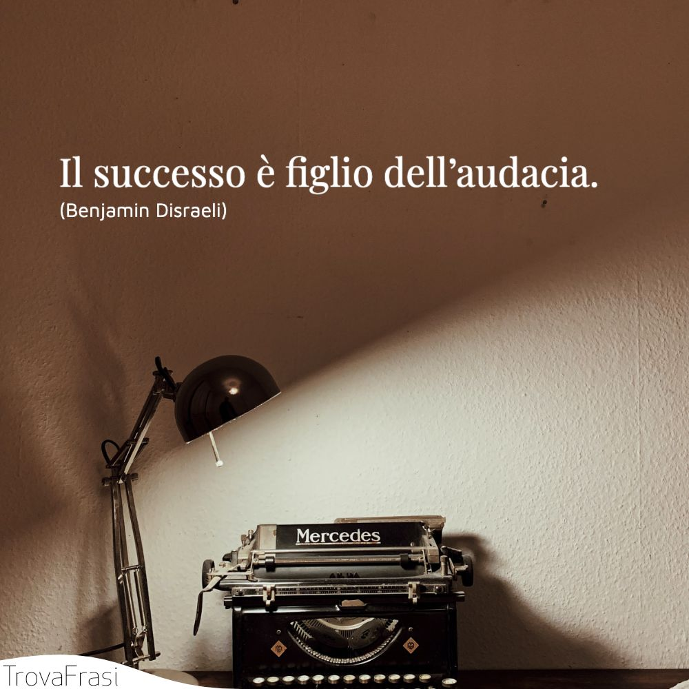 Il successo è figlio dell'audacia.