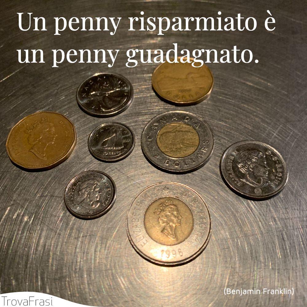 Un penny risparmiato è un penny guadagnato.