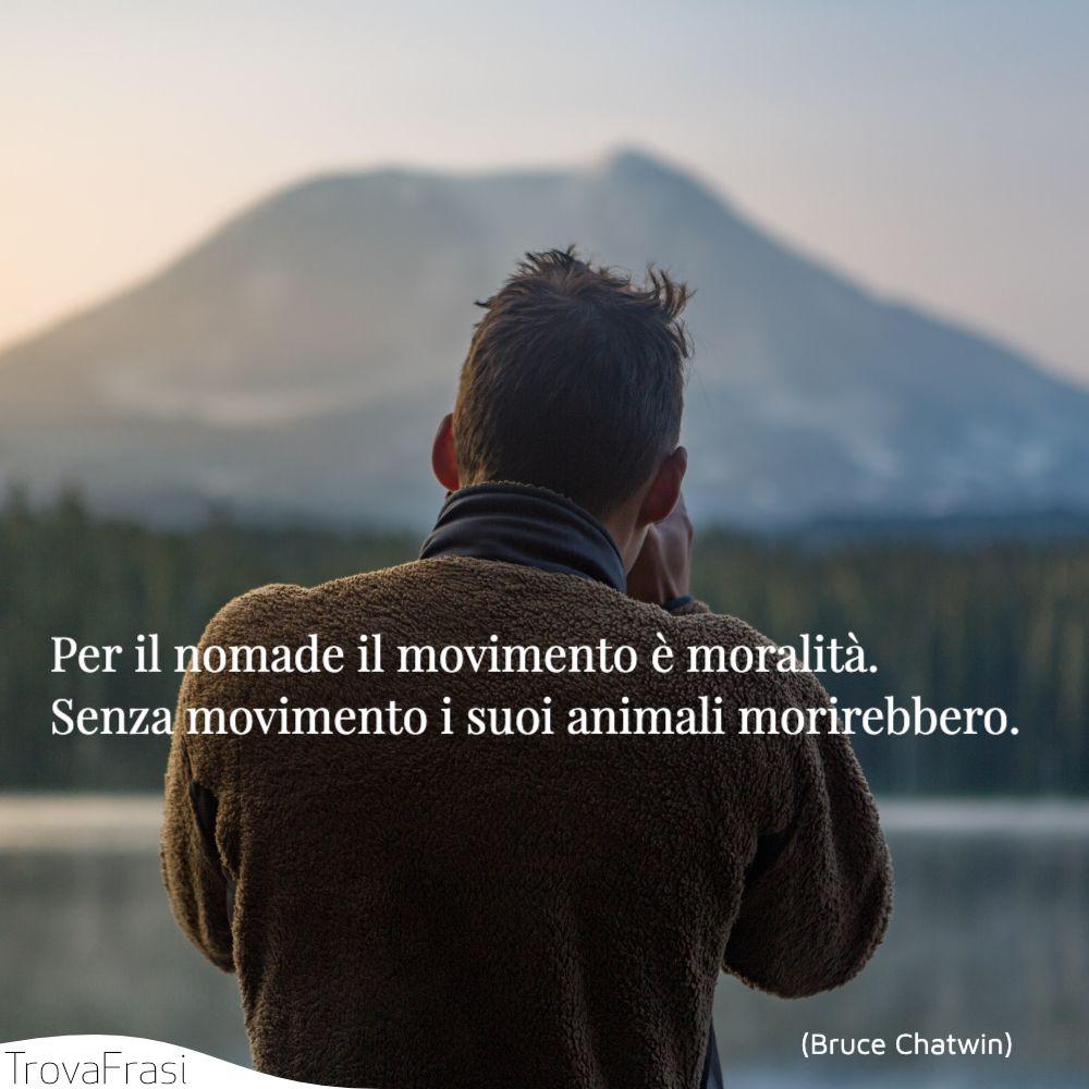 Per il nomade il movimento è moralità. Senza movimento i suoi animali morirebbero.