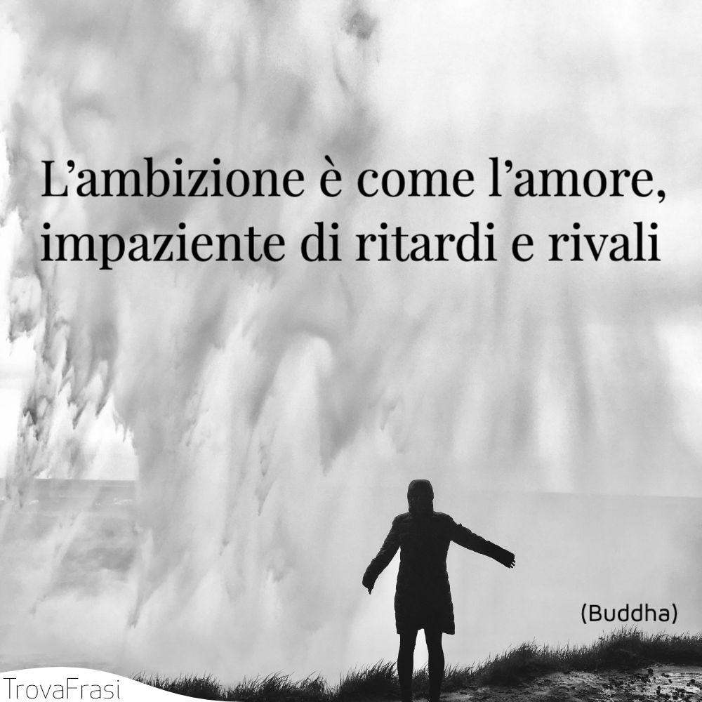 L'ambizione è come l'amore, impaziente di ritardi e rivali