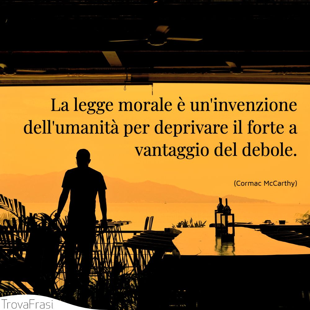La legge morale è un'invenzione dell'umanità per deprivare il forte a vantaggio del debole.