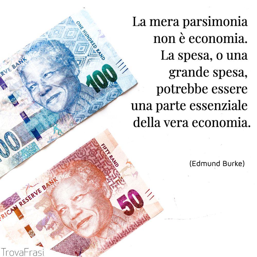 La mera parsimonia non è economia. La spesa, o una grande spesa, potrebbe essere una parte essenziale della vera economia.