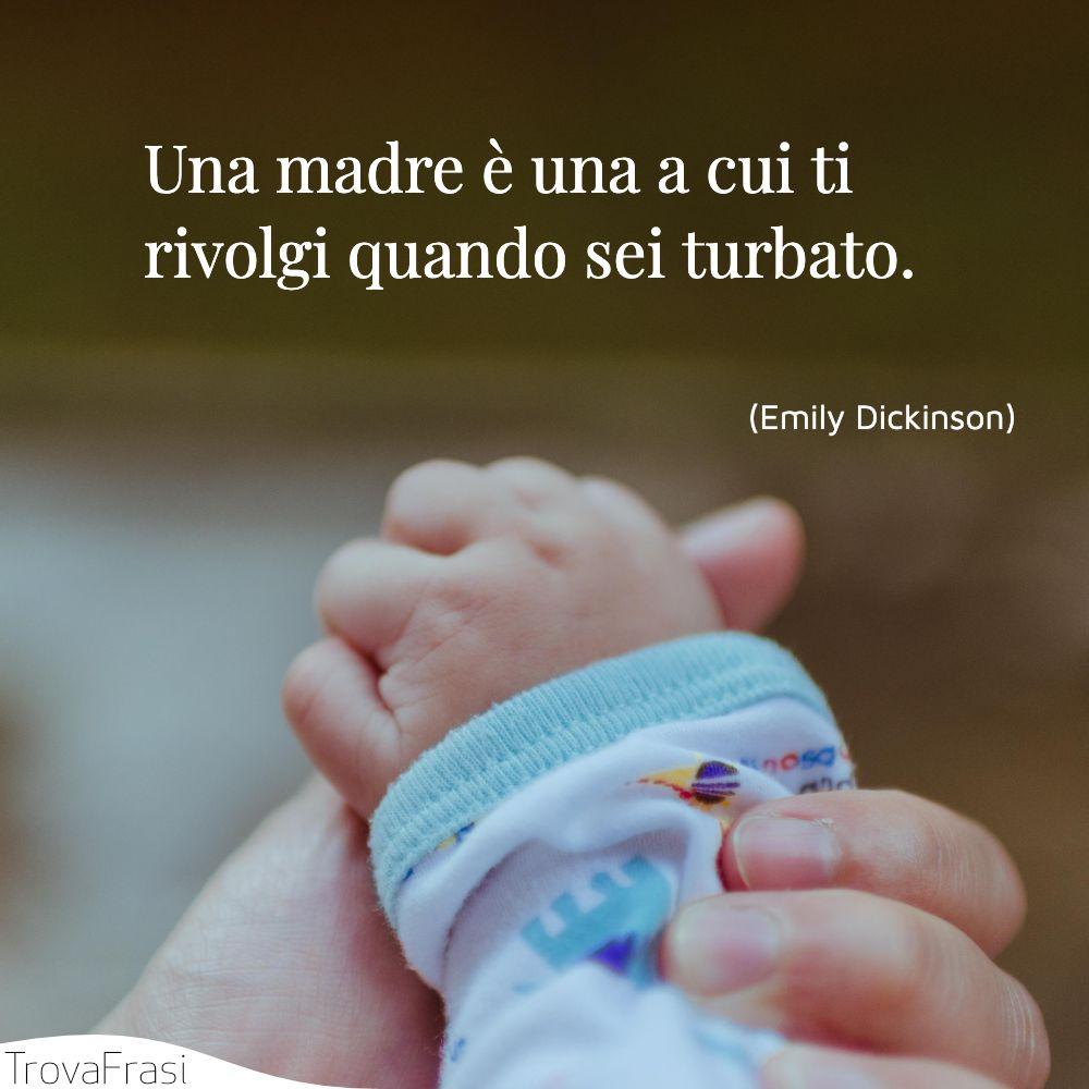 Una madre è una a cui ti rivolgi quando sei turbato.
