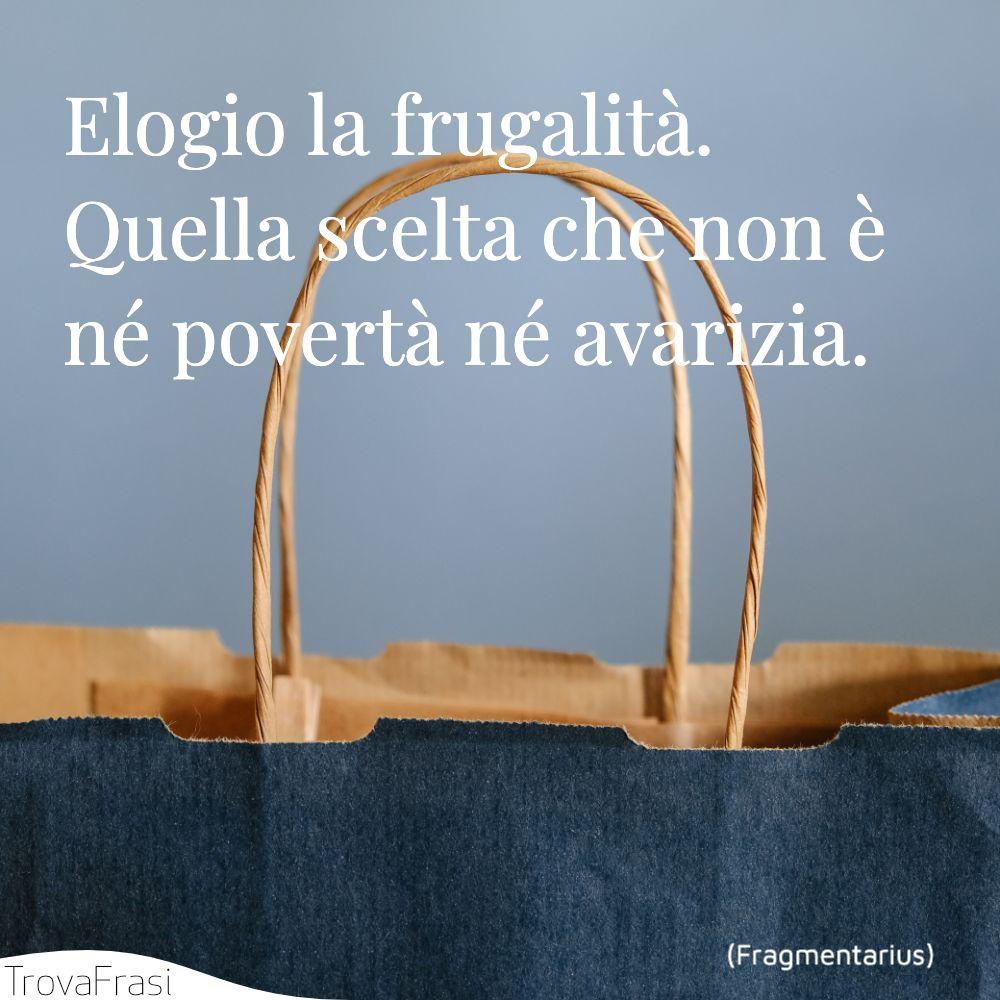 Elogio la frugalità. Quella scelta che non è né povertà né avarizia.