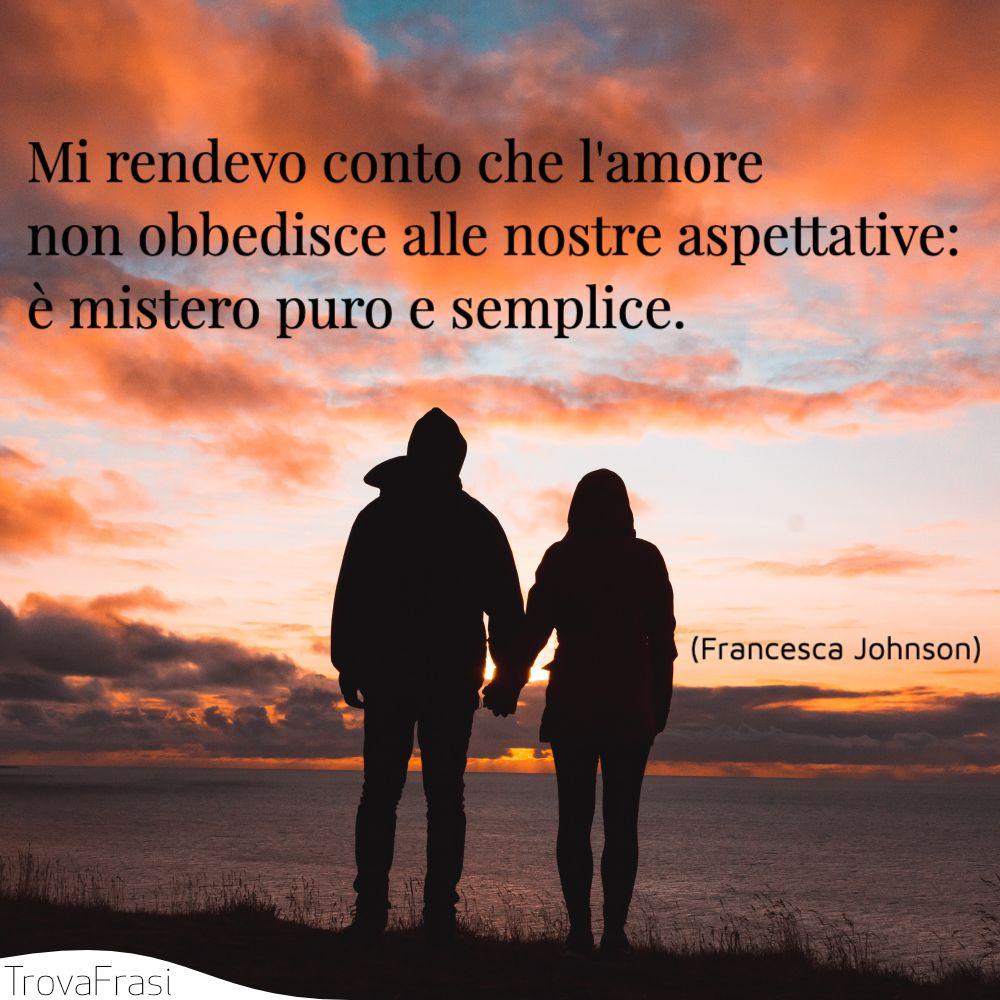 Mi rendevo conto che l'amore non obbedisce alle nostre aspettative: è mistero puro e semplice.