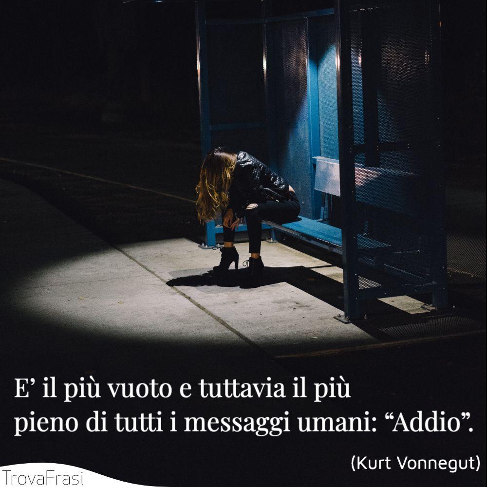 """E' il più vuoto e tuttavia il più pieno di tutti i messaggi umani: """"Addio""""."""