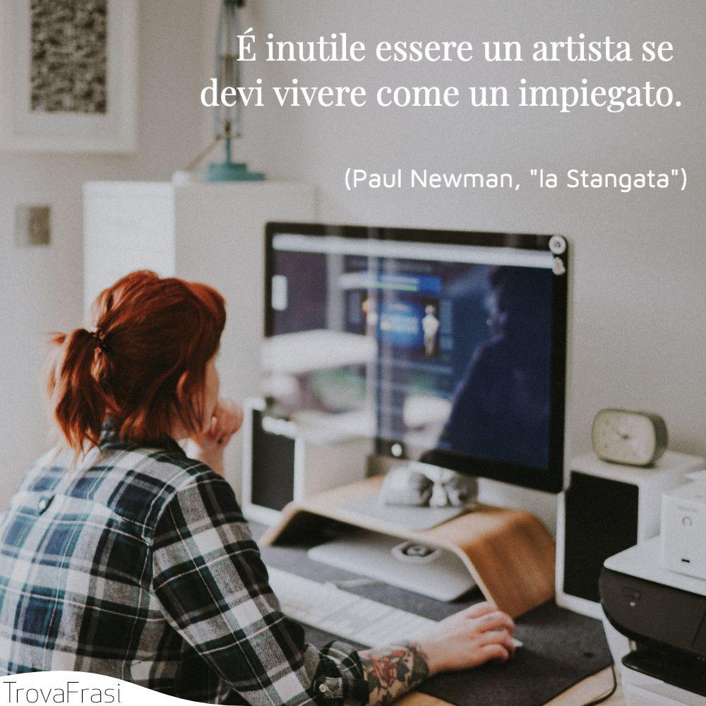 É inutile essere un artista se devi vivere come un impiegato.