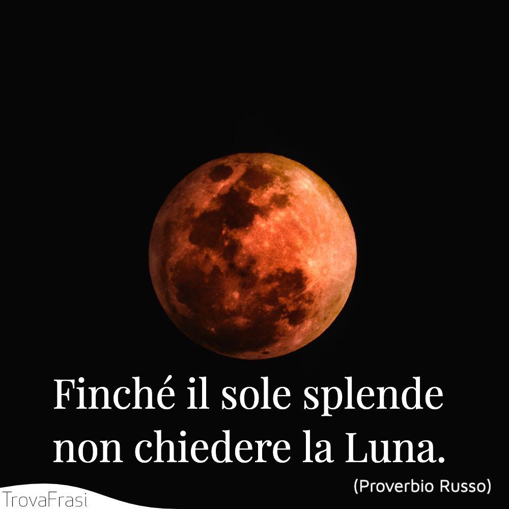 Finché il sole splende non chiedere la Luna.