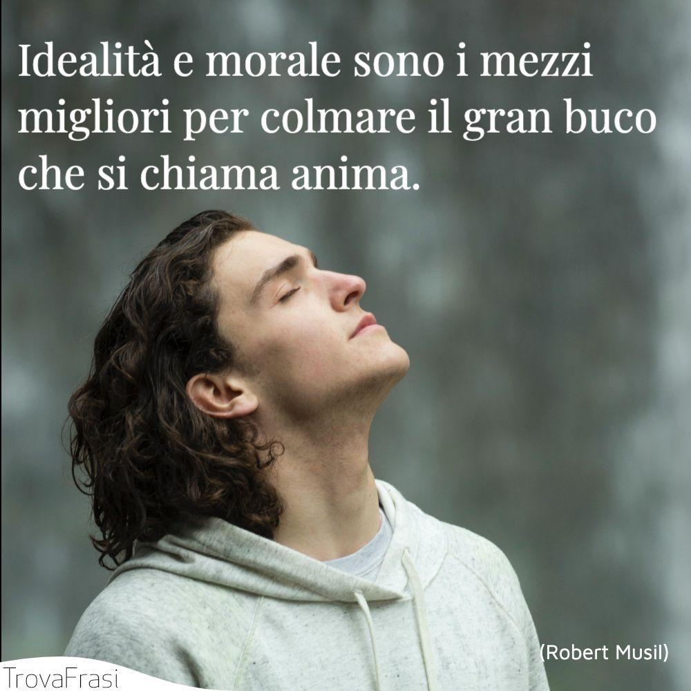 Idealità e morale sono i mezzi migliori per colmare il gran buco che si chiama anima.