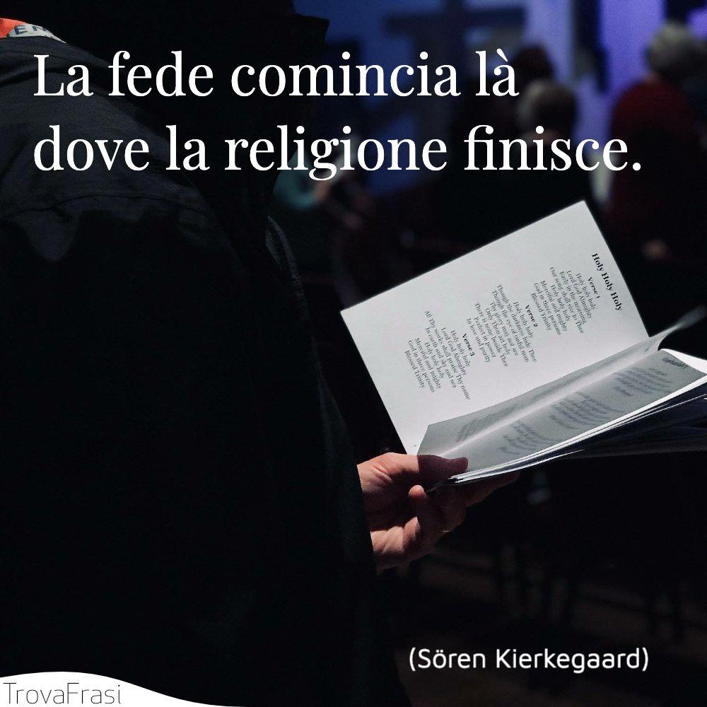 La fede comincia là dove la religione finisce.