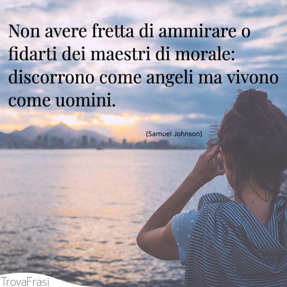Non avere fretta di ammirare o fidarti dei maestri di morale: discorrono come angeli ma vivono come uomini.