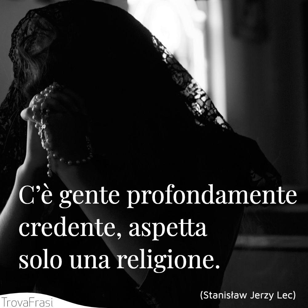 C'è gente profondamente credente, aspetta solo una religione.