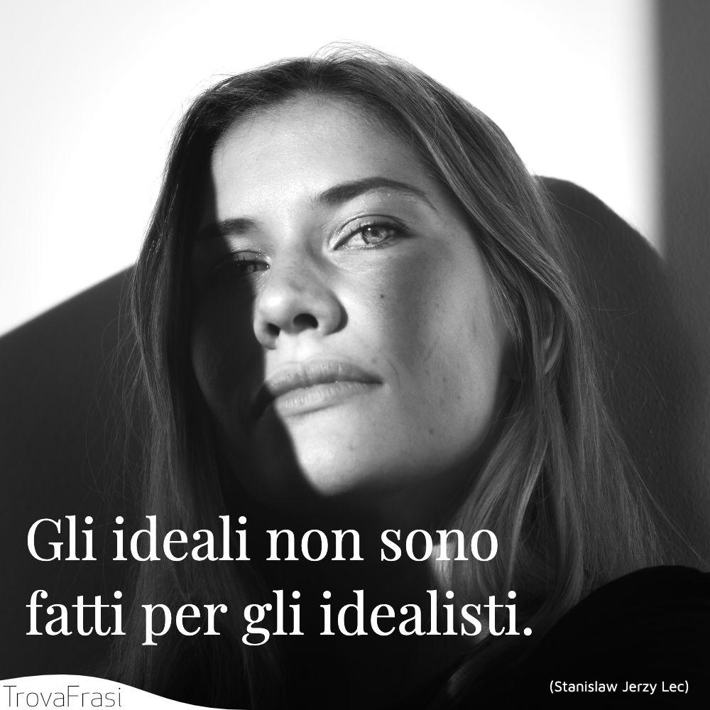 Gli ideali non sono fatti per gli idealisti.
