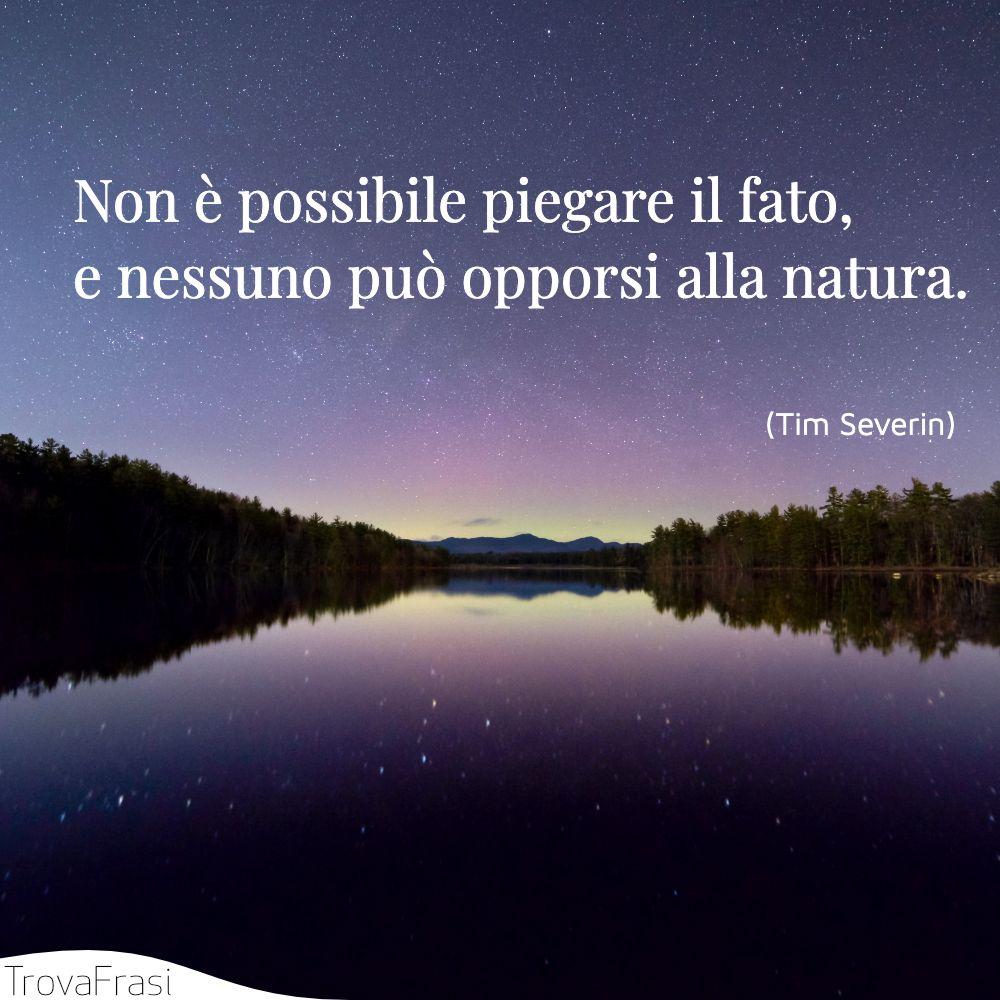 Non è possibile piegare il fato, e nessuno può opporsi alla natura.