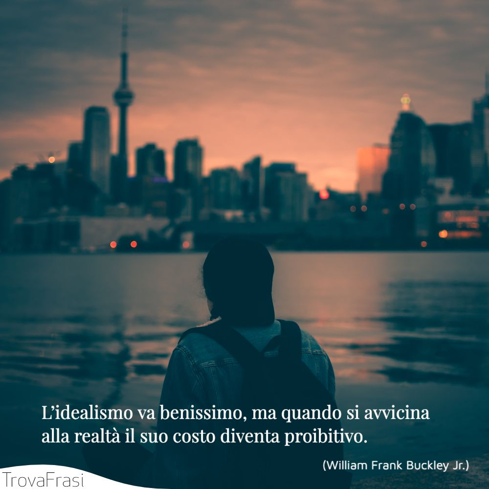 L'idealismo va benissimo, ma quando si avvicina alla realtà il suo costo diventa proibitivo.